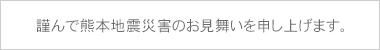 謹んで熊本地震災害のお見舞いを申し上げます。